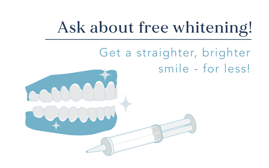 Ask about free whitening! Get a straighter, brighter smile - for less!