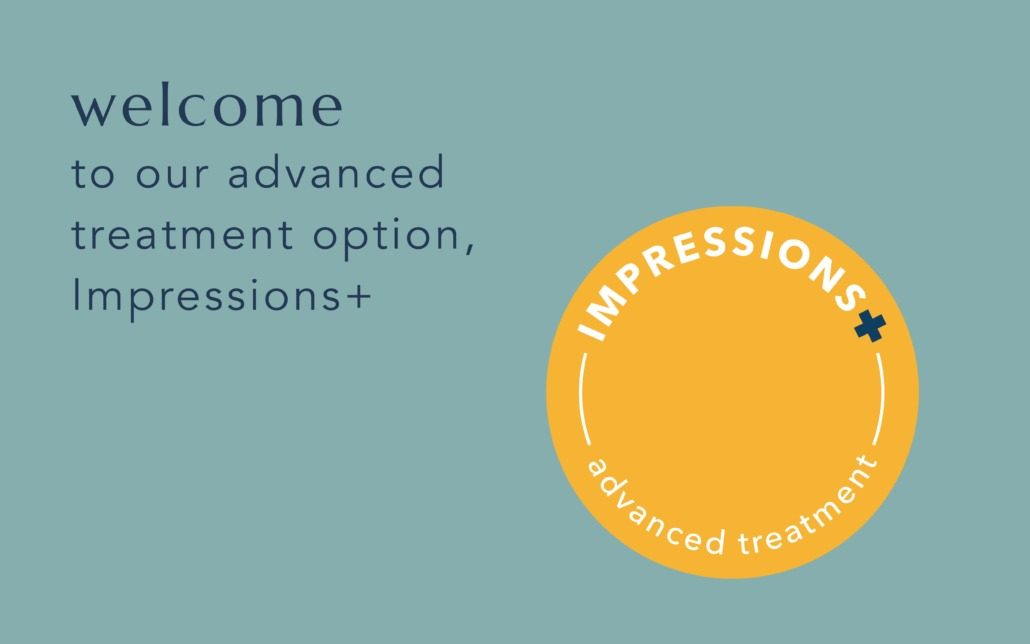welcome to our advanced treatment option, impressions+